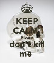 keep-calm-please-don-t-kill-me